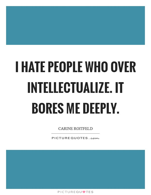 I hate people who over intellectualize. It bores me deeply Picture Quote #1