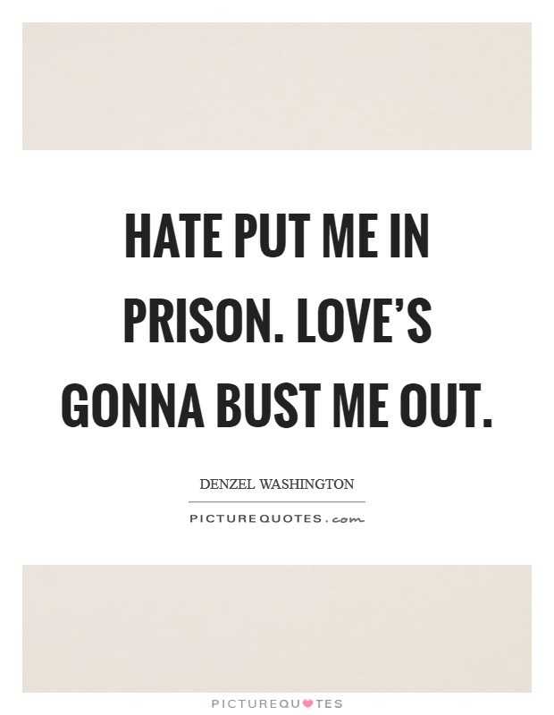 Hate put me in prison. Love's gonna bust me out Picture Quote #1
