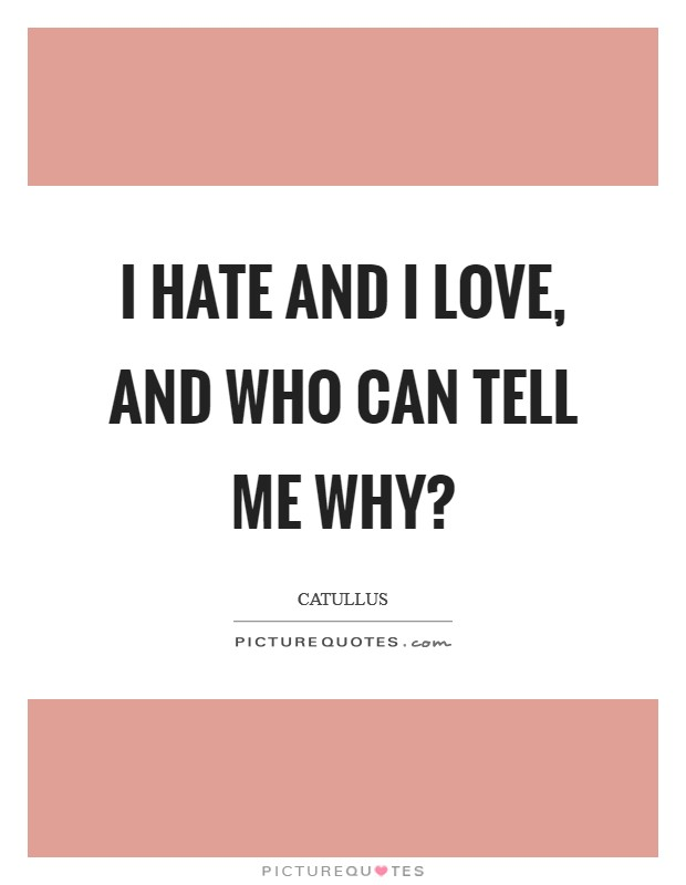 I hate and I love, and who can tell me why? Picture Quote #1