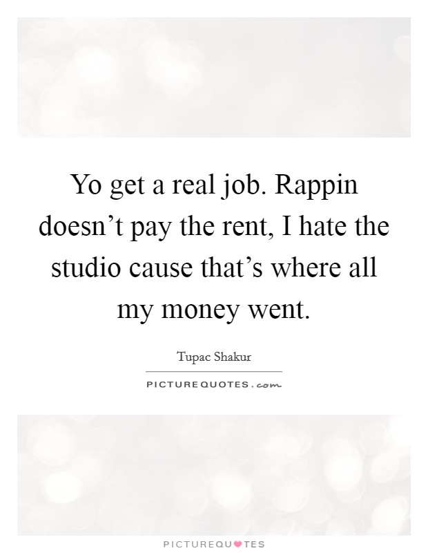 Yo get a real job. Rappin doesn't pay the rent, I hate the studio cause that's where all my money went Picture Quote #1