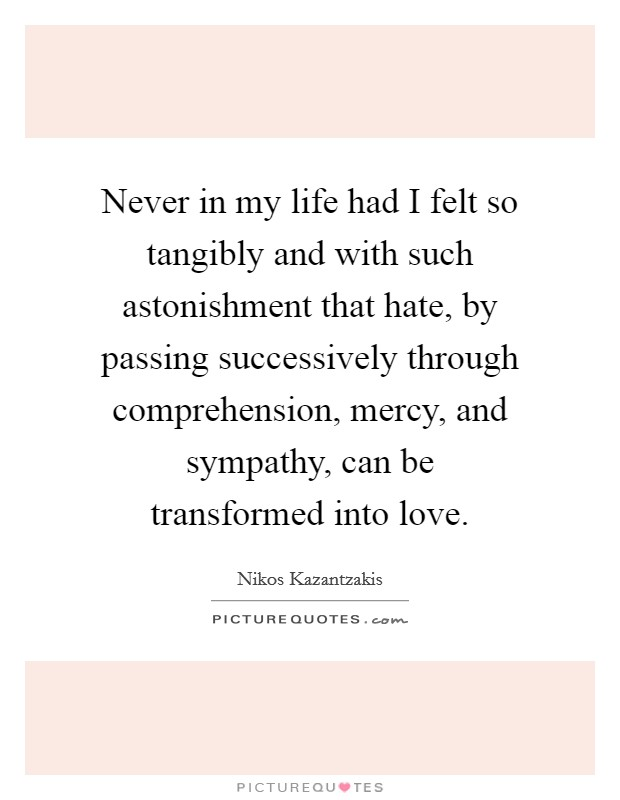 Never in my life had I felt so tangibly and with such astonishment that hate, by passing successively through comprehension, mercy, and sympathy, can be transformed into love Picture Quote #1