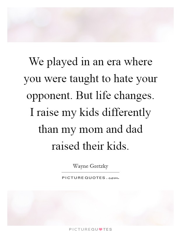 We played in an era where you were taught to hate your opponent. But life changes. I raise my kids differently than my mom and dad raised their kids Picture Quote #1