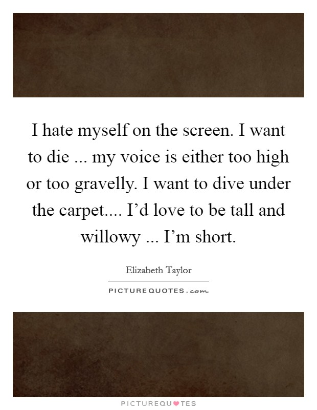 I hate myself on the screen. I want to die ... my voice is either too high or too gravelly. I want to dive under the carpet.... I'd love to be tall and willowy ... I'm short Picture Quote #1