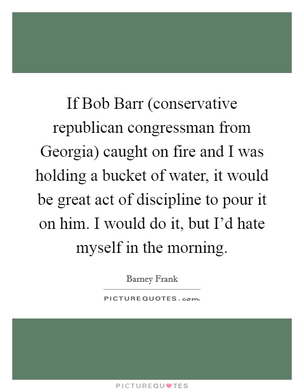 If Bob Barr (conservative republican congressman from Georgia) caught on fire and I was holding a bucket of water, it would be great act of discipline to pour it on him. I would do it, but I'd hate myself in the morning Picture Quote #1