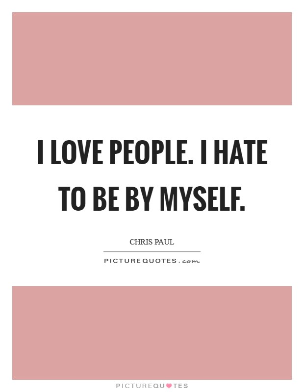I love people. I hate to be by myself Picture Quote #1