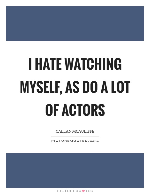 I hate watching myself, as do a lot of actors Picture Quote #1