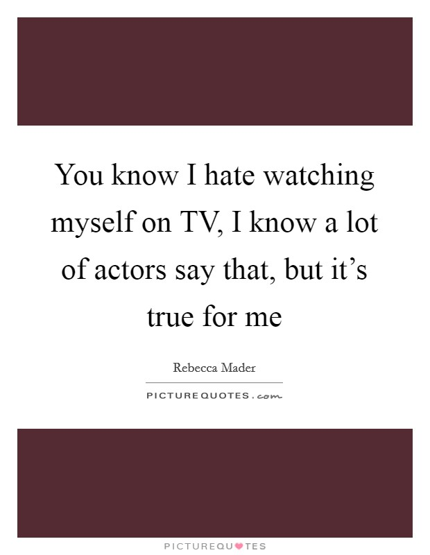 You know I hate watching myself on TV, I know a lot of actors say that, but it's true for me Picture Quote #1