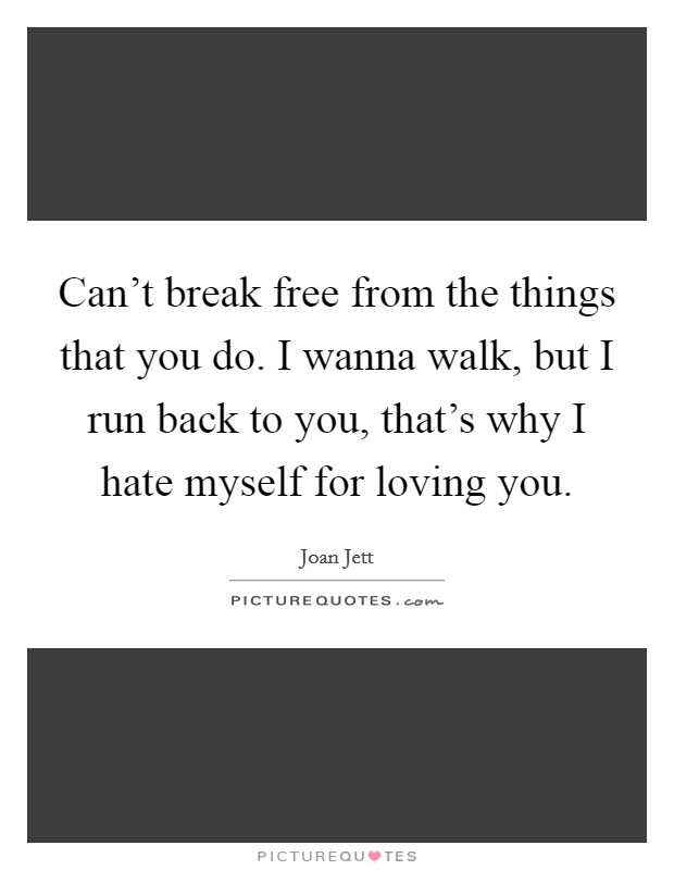 Can't break free from the things that you do. I wanna walk, but I run back to you, that's why I hate myself for loving you Picture Quote #1