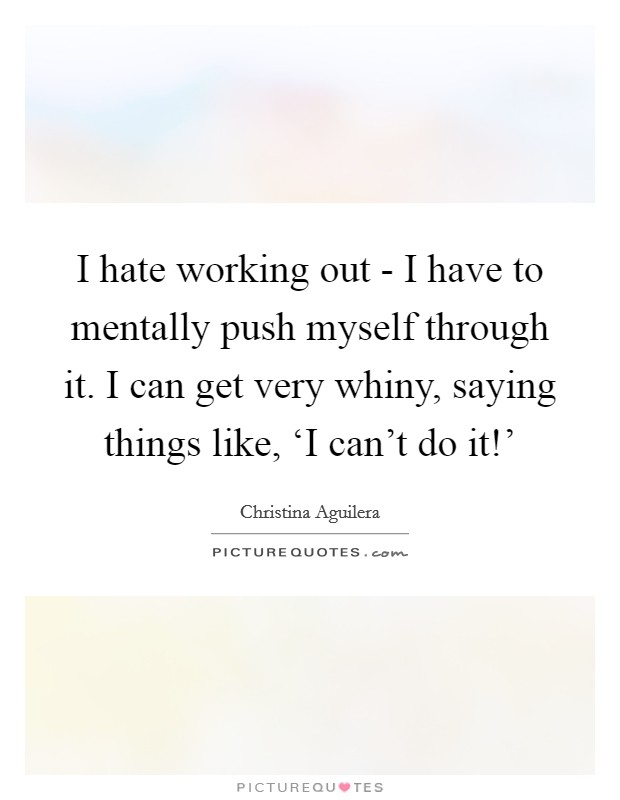 I hate working out - I have to mentally push myself through it. I can get very whiny, saying things like, 'I can't do it!' Picture Quote #1