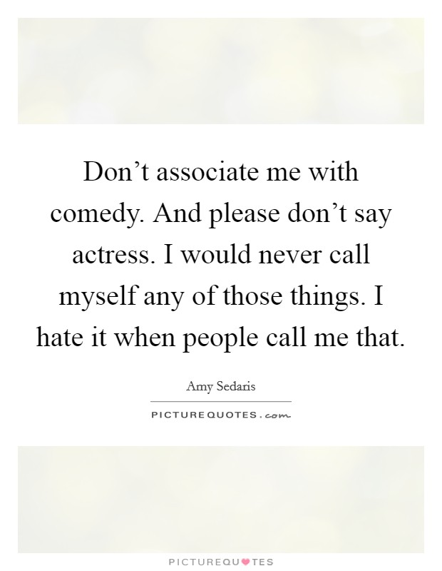 Don't associate me with comedy. And please don't say actress. I would never call myself any of those things. I hate it when people call me that Picture Quote #1