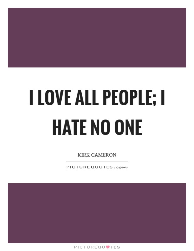 I love all people; I hate no one Picture Quote #1