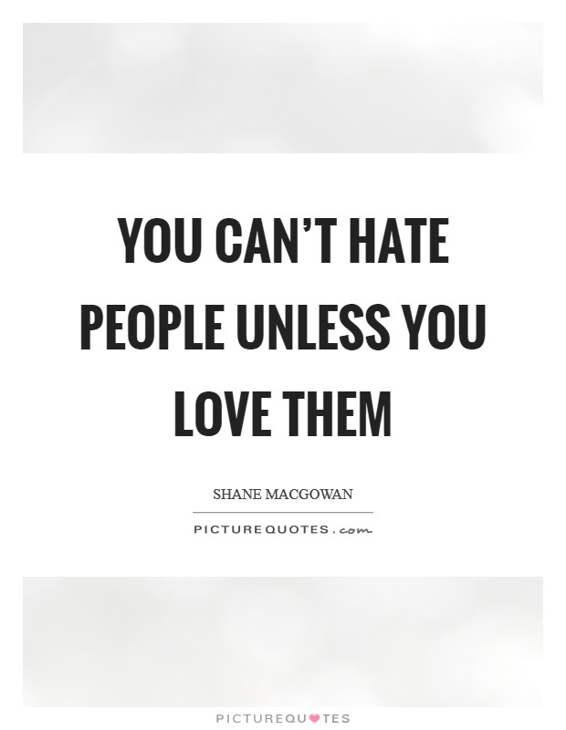 You can't hate people unless you love them Picture Quote #1