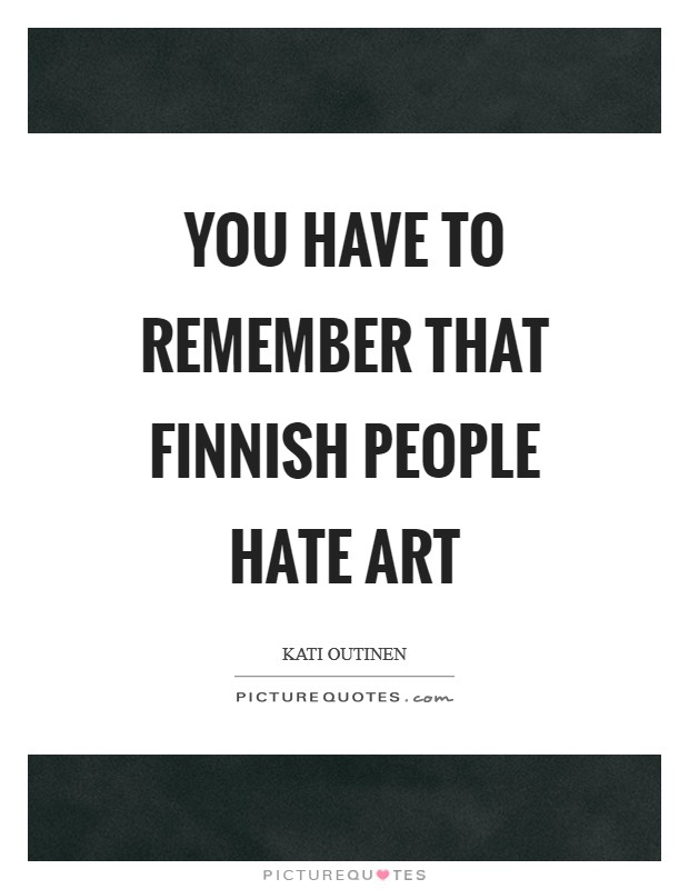 You have to remember that Finnish people hate art Picture Quote #1