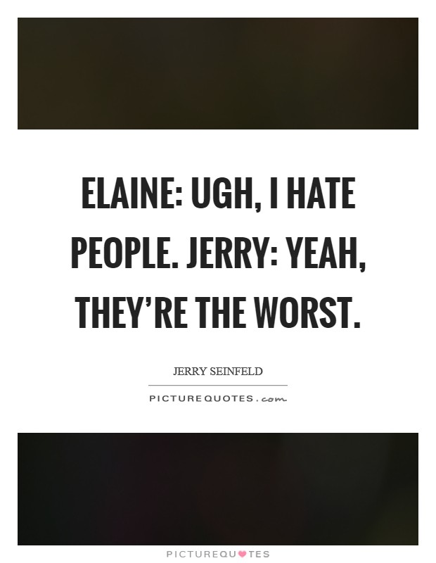 Yeah Worst As In That Bad: Elaine: Ugh, I Hate People. Jerry: Yeah, They're The Worst