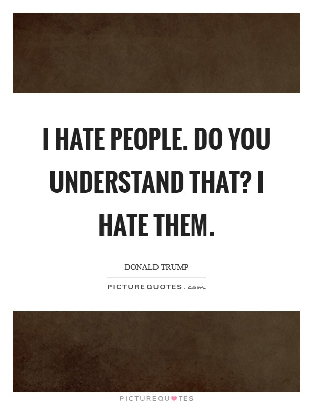 I hate people. Do you understand that? I hate them Picture Quote #1