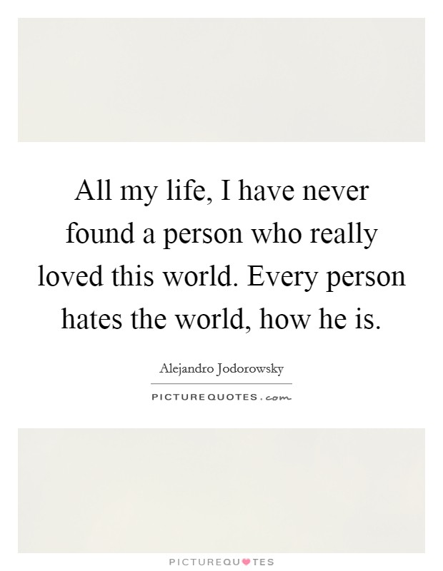 All my life, I have never found a person who really loved this world. Every person hates the world, how he is Picture Quote #1