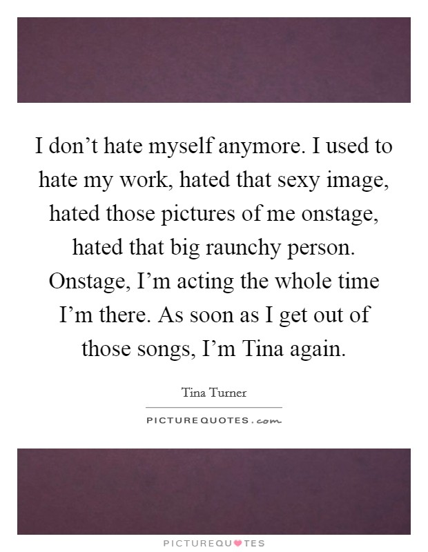 I don't hate myself anymore. I used to hate my work, hated that sexy image, hated those pictures of me onstage, hated that big raunchy person. Onstage, I'm acting the whole time I'm there. As soon as I get out of those songs, I'm Tina again Picture Quote #1