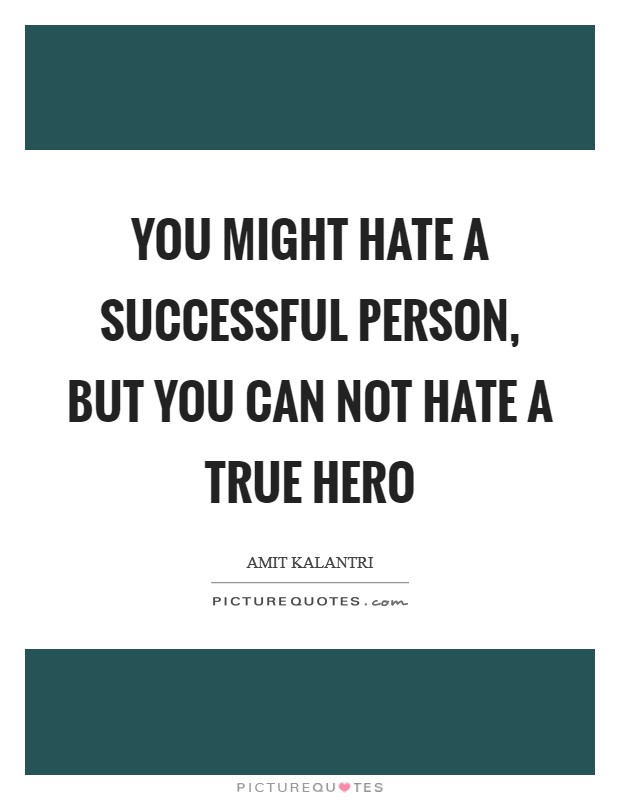 You might hate a successful person, but you can not hate a true hero Picture Quote #1
