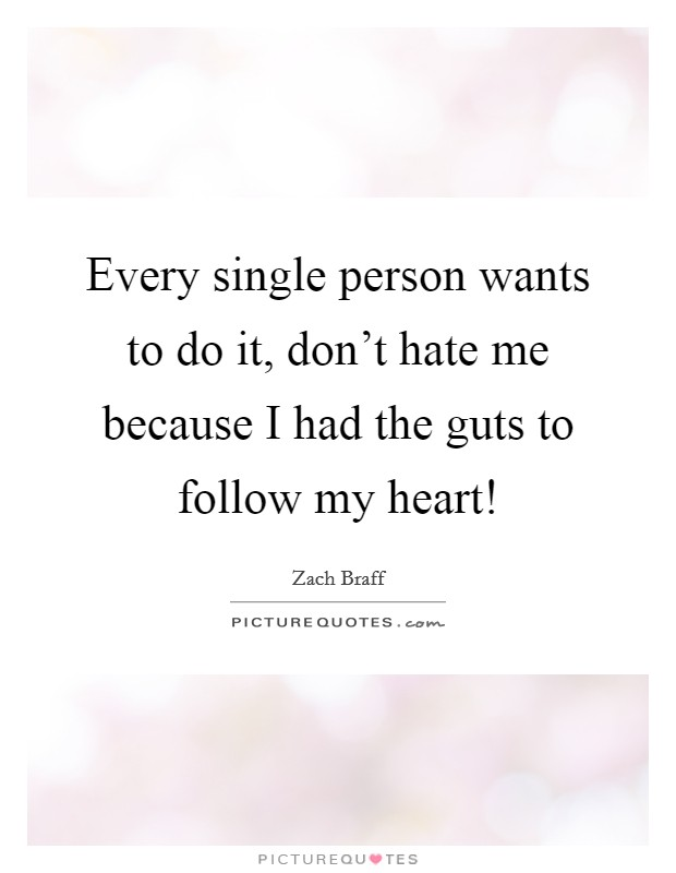 Every single person wants to do it, don't hate me because I had the guts to follow my heart! Picture Quote #1
