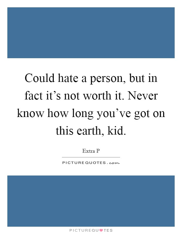Could hate a person, but in fact it's not worth it. Never know how long you've got on this earth, kid Picture Quote #1
