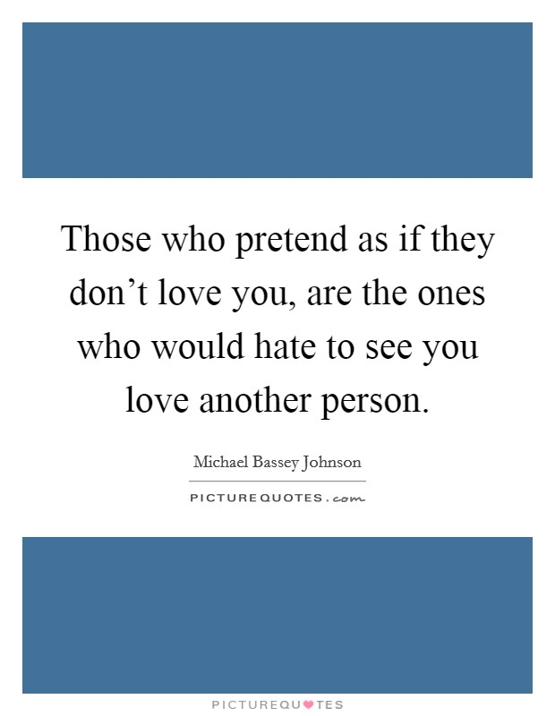 Those who pretend as if they don't love you, are the ones who would hate to see you love another person Picture Quote #1