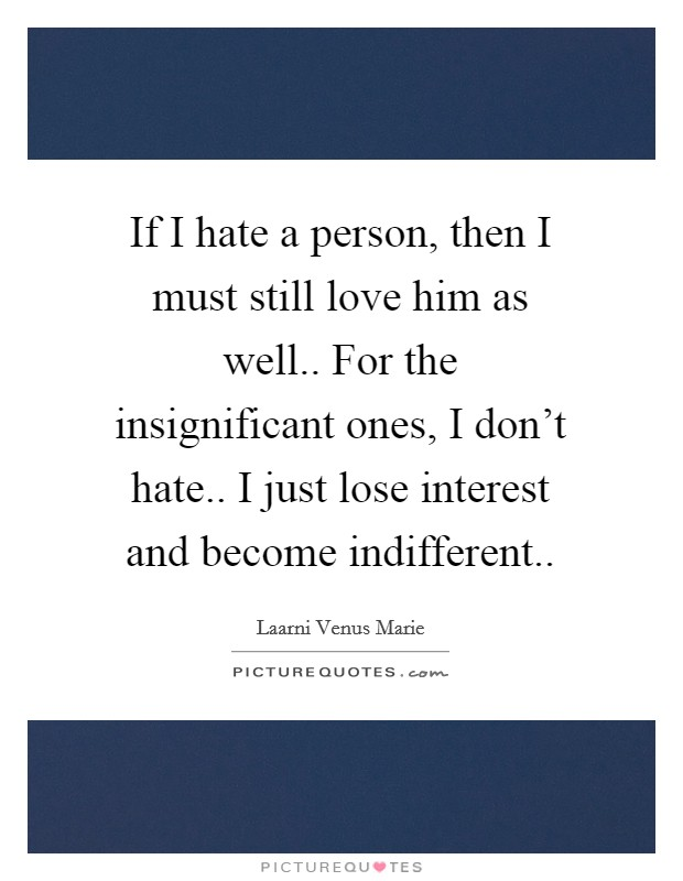 If I hate a person, then I must still love him as well.. For the insignificant ones, I don't hate.. I just lose interest and become indifferent Picture Quote #1