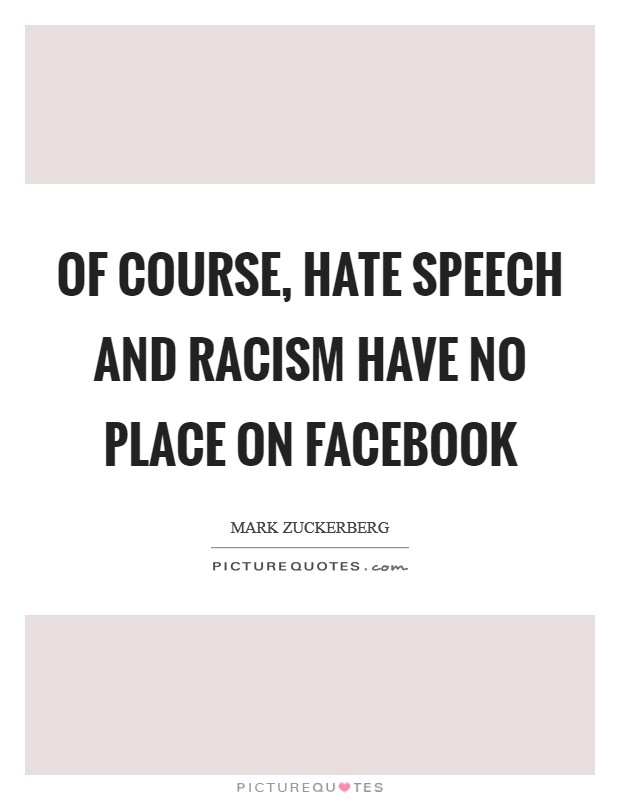 Of course, hate speech and racism have no place on Facebook Picture Quote #1