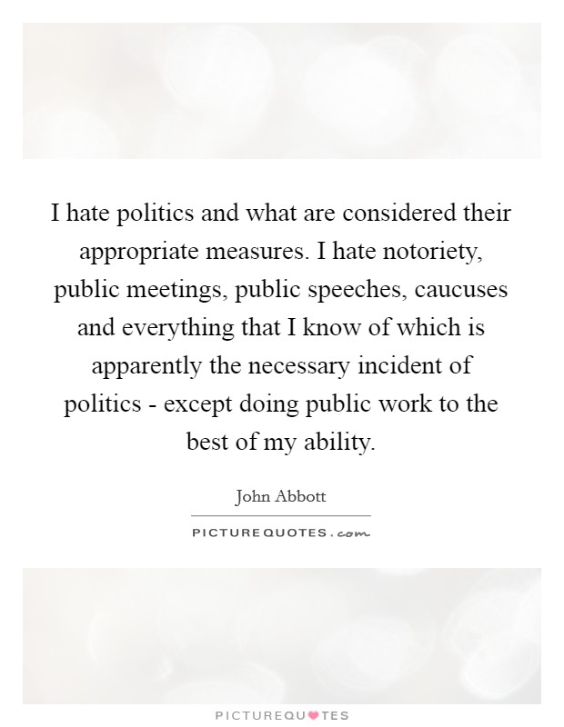 I hate politics and what are considered their appropriate measures. I hate notoriety, public meetings, public speeches, caucuses and everything that I know of which is apparently the necessary incident of politics - except doing public work to the best of my ability Picture Quote #1