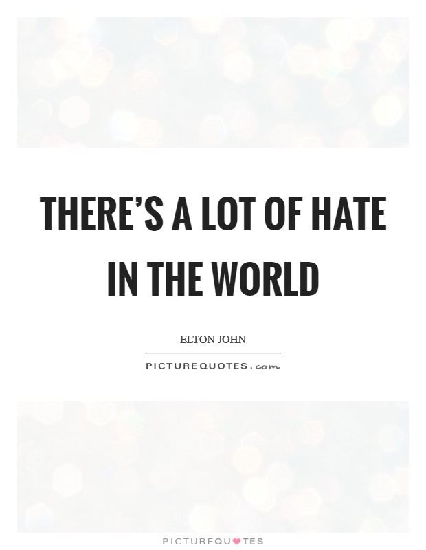 There's a lot of hate in the world Picture Quote #1