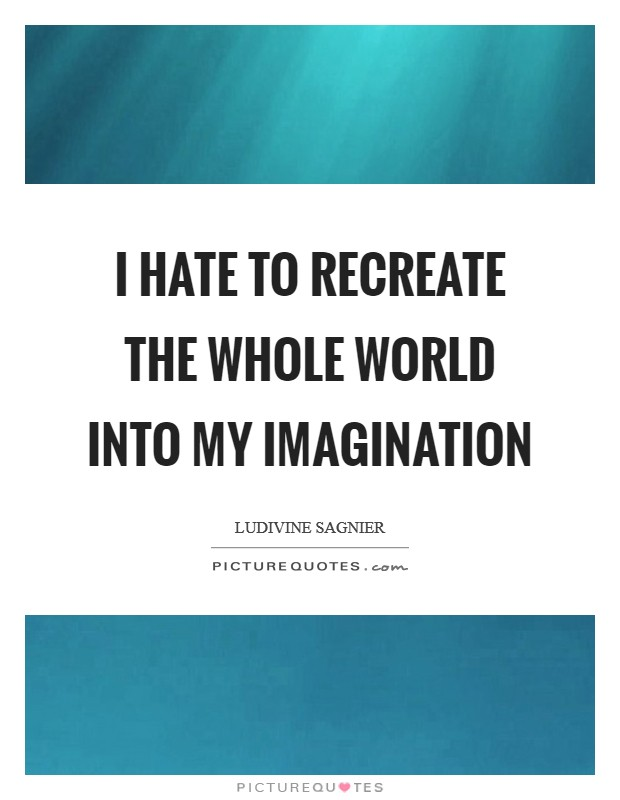 I hate to recreate the whole world into my imagination Picture Quote #1