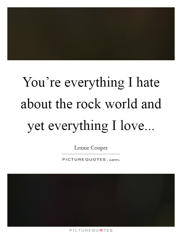 You're everything I hate about the rock world and yet everything I love Picture Quote #1