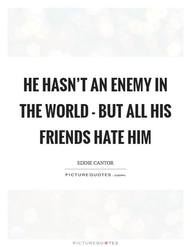 He hasn't an enemy in the world - but all his friends hate him Picture Quote #1