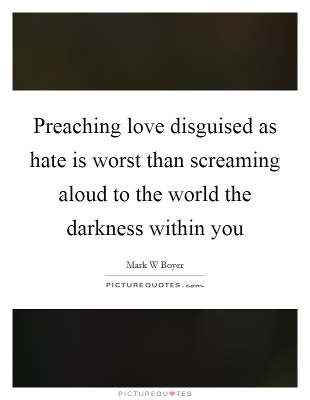 Preaching love disguised as hate is worst than screaming aloud to the world the darkness within you Picture Quote #1