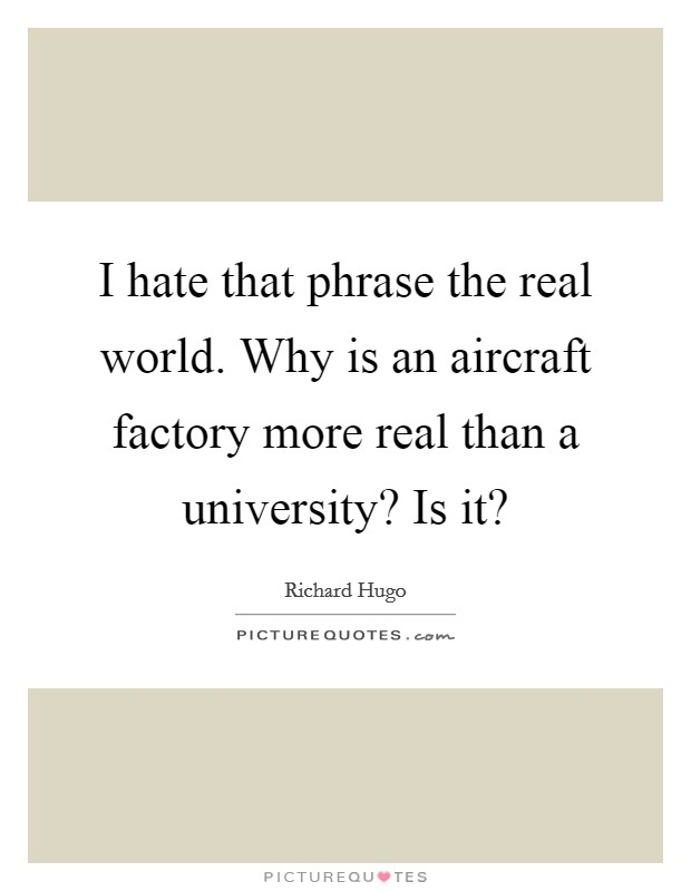 I hate that phrase the real world. Why is an aircraft factory more real than a university? Is it? Picture Quote #1