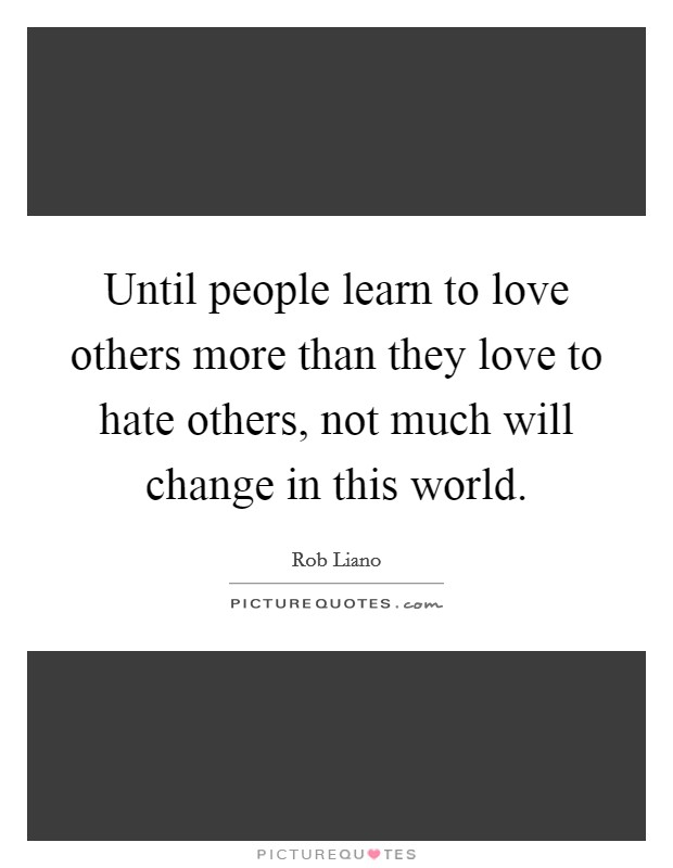 Until people learn to love others more than they love to hate others, not much will change in this world Picture Quote #1