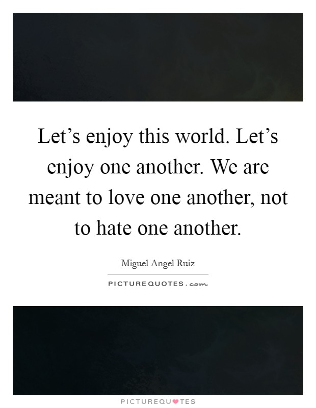 Let's enjoy this world. Let's enjoy one another. We are meant to love one another, not to hate one another Picture Quote #1