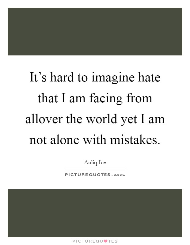 It's hard to imagine hate that I am facing from allover the world yet I am not alone with mistakes Picture Quote #1