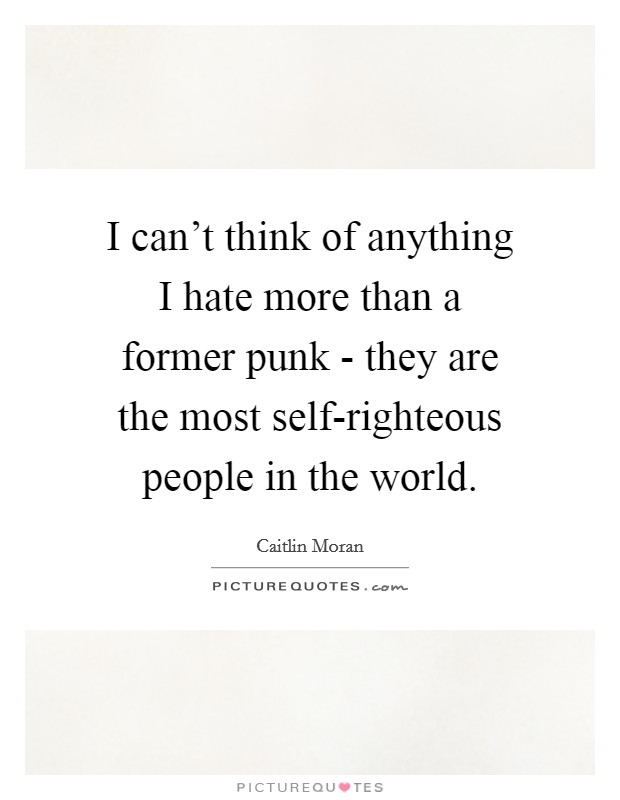 I can't think of anything I hate more than a former punk - they are the most self-righteous people in the world Picture Quote #1