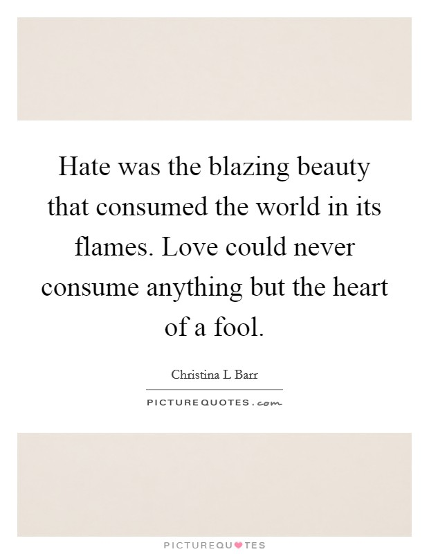 Hate was the blazing beauty that consumed the world in its flames. Love could never consume anything but the heart of a fool Picture Quote #1