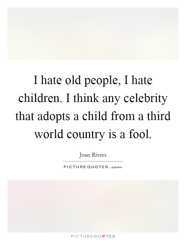I hate old people, I hate children. I think any celebrity that adopts a child from a third world country is a fool Picture Quote #1
