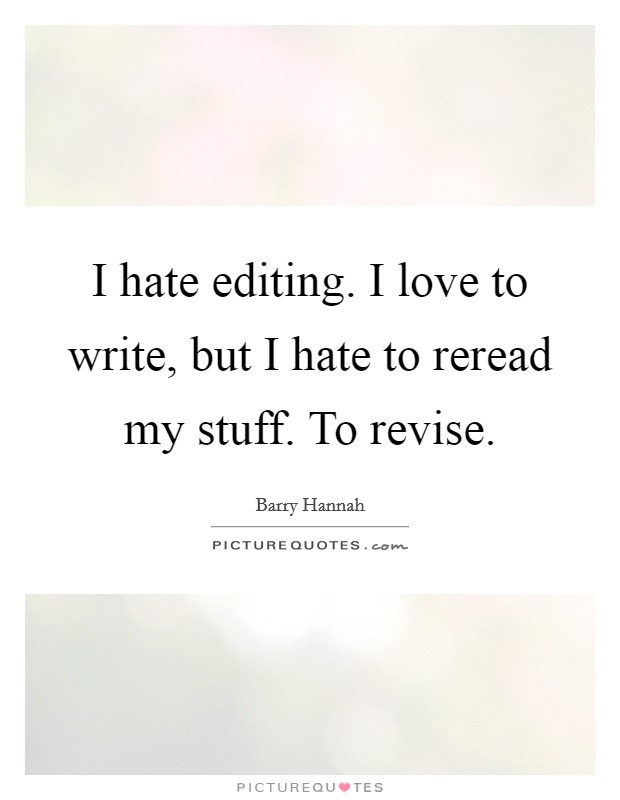 I hate editing. I love to write, but I hate to reread my stuff. To revise Picture Quote #1