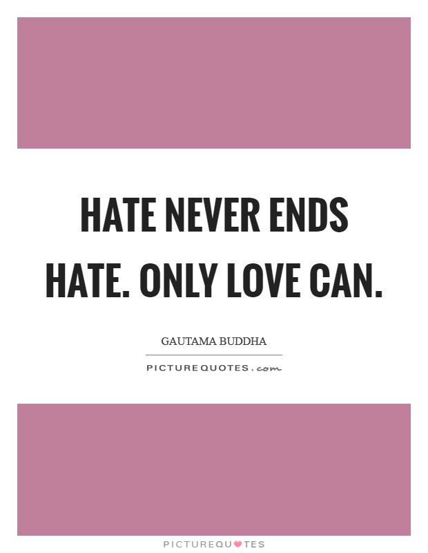 Hate never ends hate. Only love can Picture Quote #1
