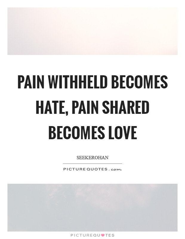 Pain withheld becomes hate, pain shared becomes love Picture Quote #1