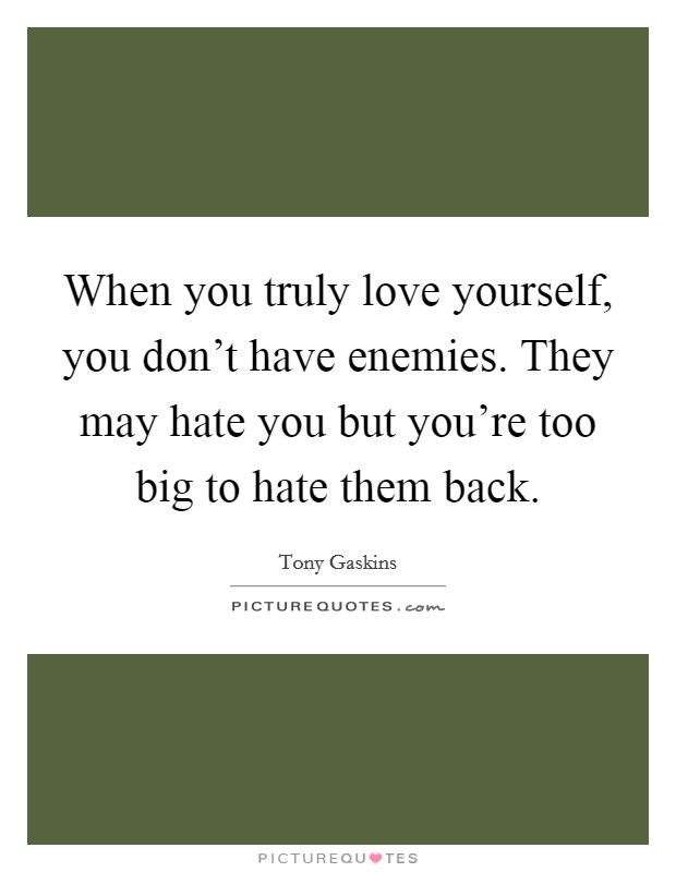 When you truly love yourself, you don't have enemies. They may hate you but you're too big to hate them back Picture Quote #1