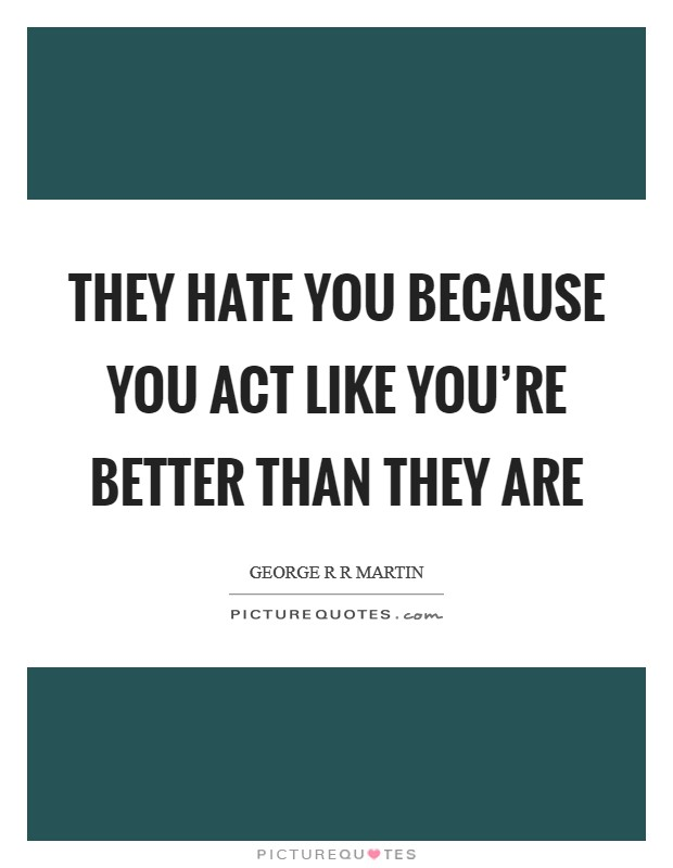 They hate you because you act like you're better than they are Picture Quote #1