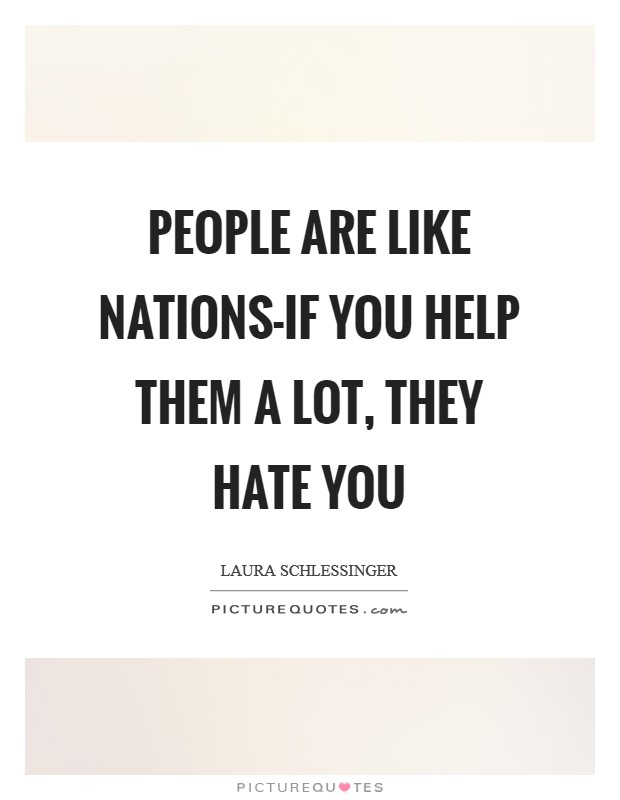 People are like nations-if you help them a lot, they hate you Picture Quote #1