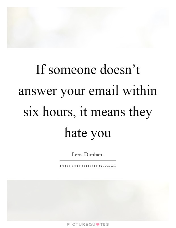 If someone doesn't answer your email within six hours, it means they hate you Picture Quote #1