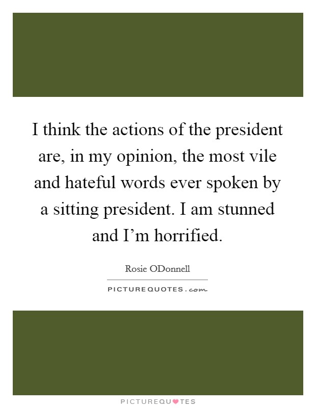 I think the actions of the president are, in my opinion, the most vile and hateful words ever spoken by a sitting president. I am stunned and I'm horrified Picture Quote #1
