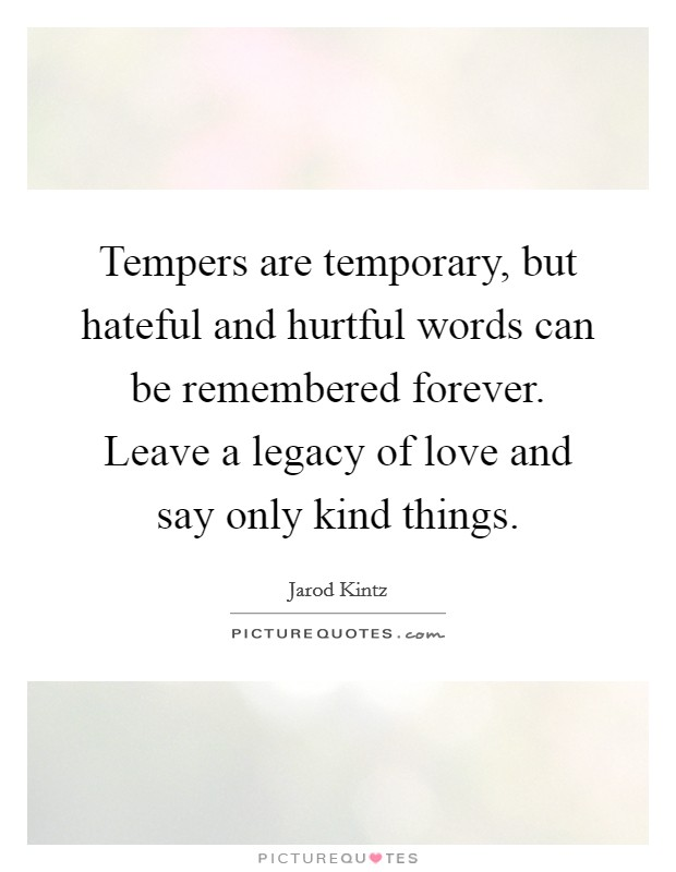 Tempers are temporary, but hateful and hurtful words can be remembered forever. Leave a legacy of love and say only kind things Picture Quote #1