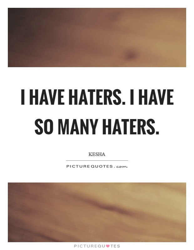 I have haters. I have so many haters Picture Quote #1